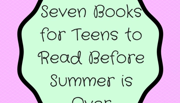 Seven Books for Teens to Read Before Summer is Over